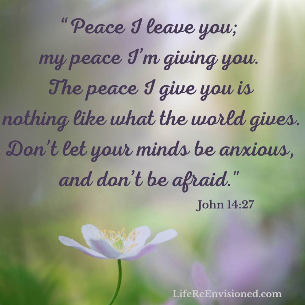 """John 14:7 """"Peace I leave you; my peace I'm giving you. The peace I give you is nothing like what the world gives. Don't let your minds be anxious, and don't be afraid."""""""